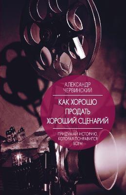 «Как хорошо продать хороший сценарий» Александр Червинский